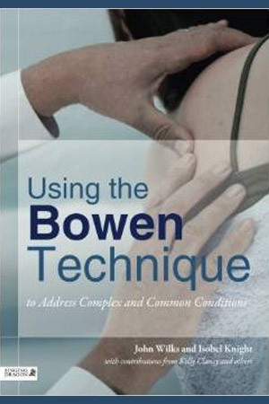 Using the Bowen Technique to Address Complex and Common Conditions by John Wilks and Isobel Knight with contributions from Kelly Clancy and others